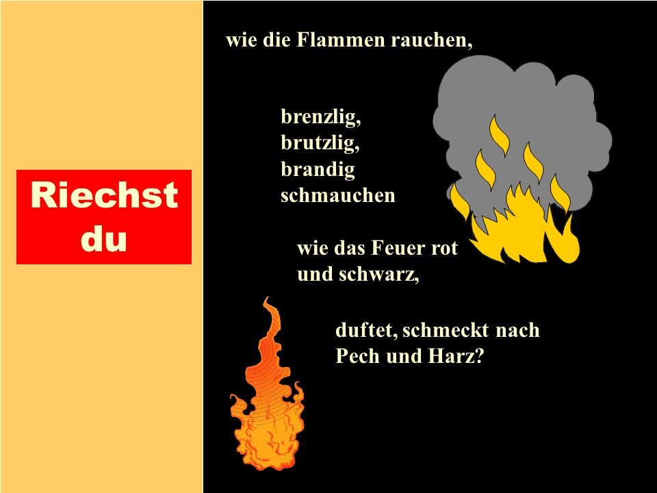 26.04.1999Gerald Kiefer14 Riechst du wie die Flammen rauchen, brenzlig, brutzlig, brandig schmauchen duftet, schmeckt nach Pech und Harz? wie das Feue