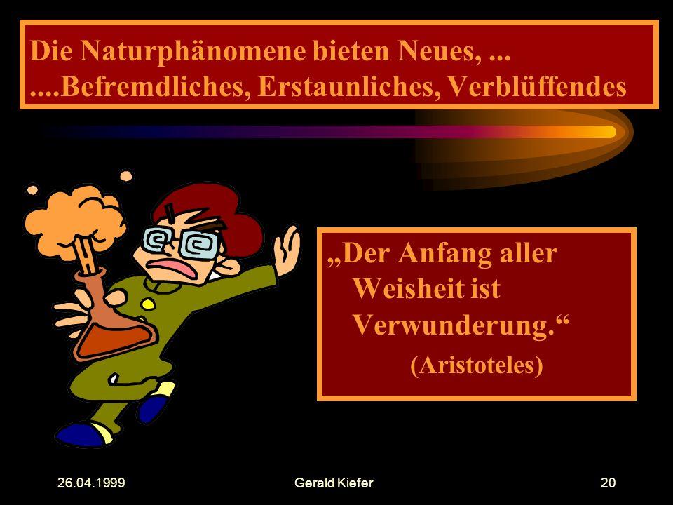 """26.04.1999Gerald Kiefer20 Die Naturphänomene bieten Neues,.......Befremdliches, Erstaunliches, Verblüffendes """"Der Anfang aller Weisheit ist Verwunderung. (Aristoteles)"""
