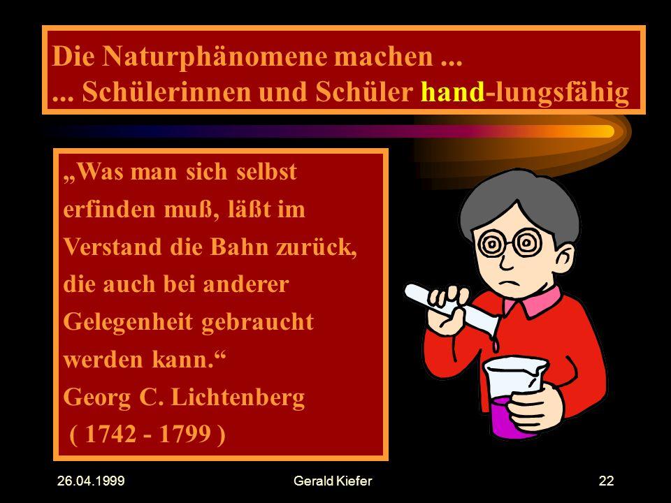 """26.04.1999Gerald Kiefer22 Die Naturphänomene machen...... Schülerinnen und Schüler hand-lungsfähig """"Was man sich selbst erfinden muß, läßt im Verstand"""
