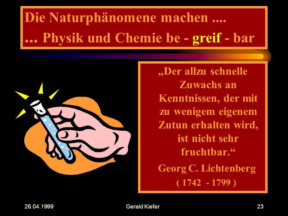 """26.04.1999Gerald Kiefer23 Die Naturphänomene machen....... Physik und Chemie be - greif - bar """"Der allzu schnelle Zuwachs an Kenntnissen, der mit zu w"""