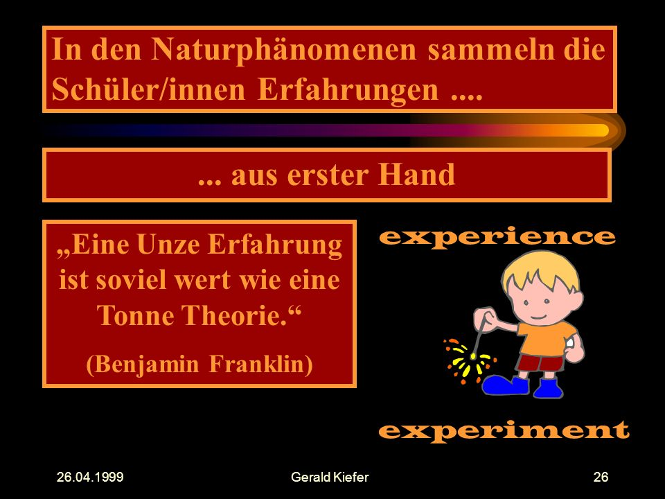 """26.04.1999Gerald Kiefer26 In den Naturphänomenen sammeln die Schüler/innen Erfahrungen....... aus erster Hand """"Eine Unze Erfahrung ist soviel wert wie"""