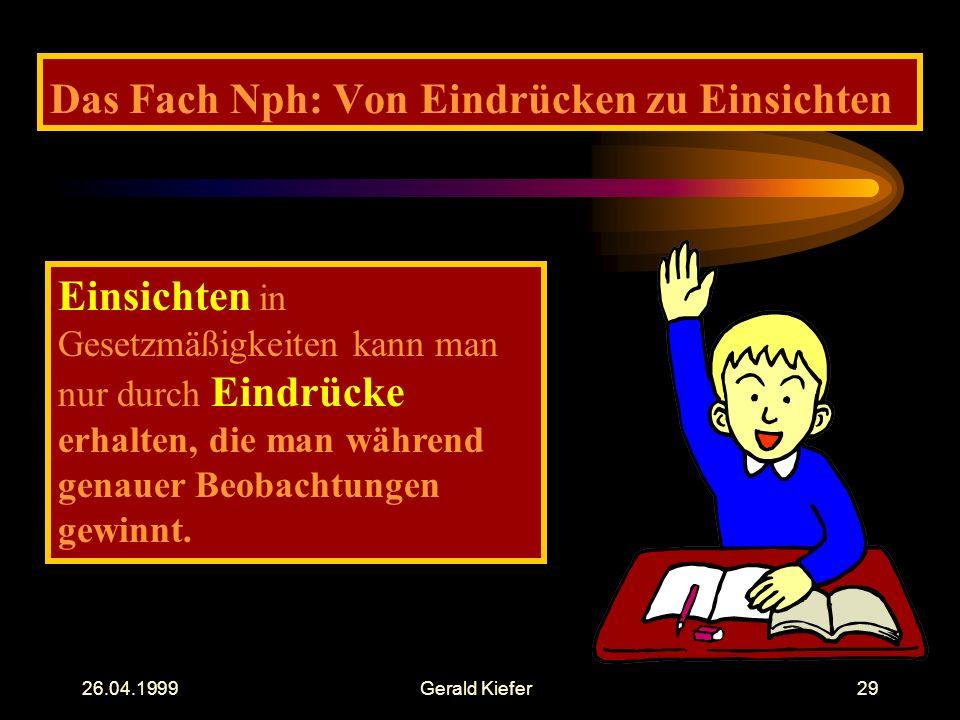 26.04.1999Gerald Kiefer29 Das Fach Nph: Von Eindrücken zu Einsichten Einsichten in Gesetzmäßigkeiten kann man nur durch Eindrücke erhalten, die man während genauer Beobachtungen gewinnt.