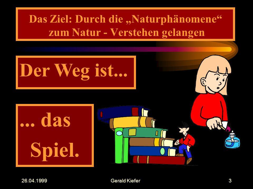 """26.04.1999Gerald Kiefer3 Das Ziel: Durch die """"Naturphänomene"""" zum Natur - Verstehen gelangen Der Weg ist...... das Spiel."""