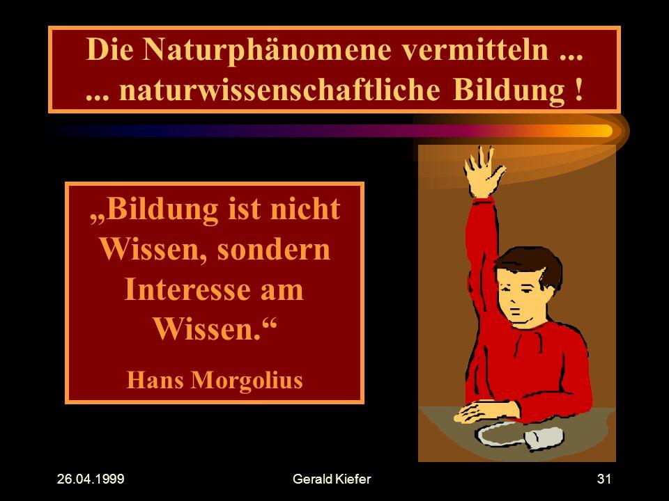 """26.04.1999Gerald Kiefer31 Die Naturphänomene vermitteln...... naturwissenschaftliche Bildung ! """"Bildung ist nicht Wissen, sondern Interesse am Wissen."""