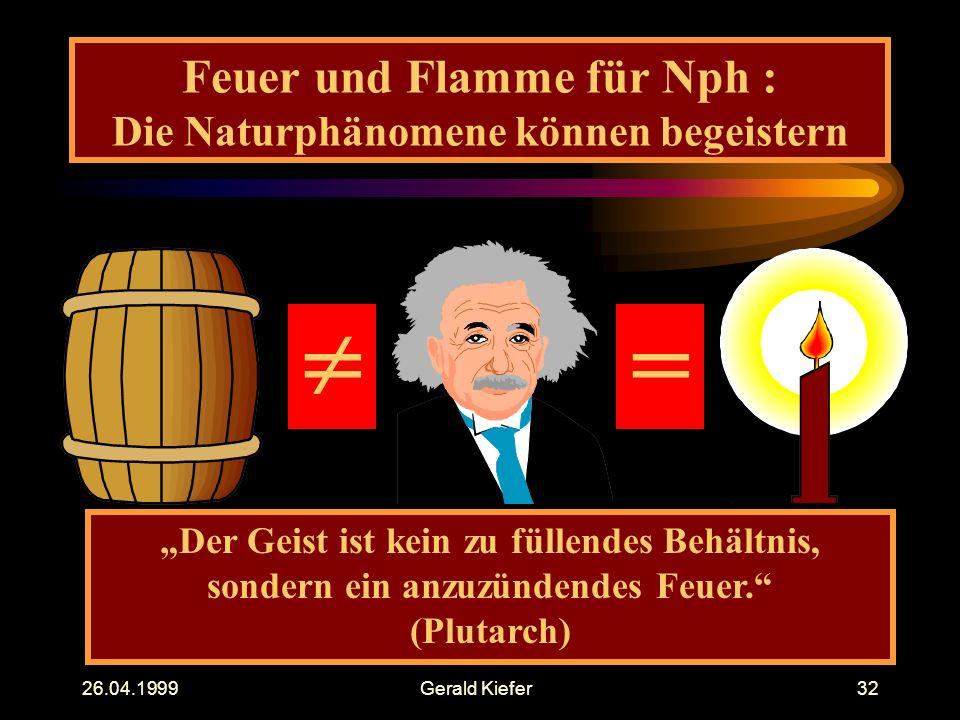 """26.04.1999Gerald Kiefer32 Feuer und Flamme für Nph : Die Naturphänomene können begeistern  """"Der Geist ist kein zu füllendes Behältnis, sondern ein anzuzündendes Feuer. (Plutarch)"""