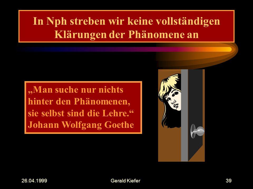 """26.04.1999Gerald Kiefer39 In Nph streben wir keine vollständigen Klärungen der Phänomene an """"Man suche nur nichts hinter den Phänomenen, sie selbst sind die Lehre. Johann Wolfgang Goethe"""