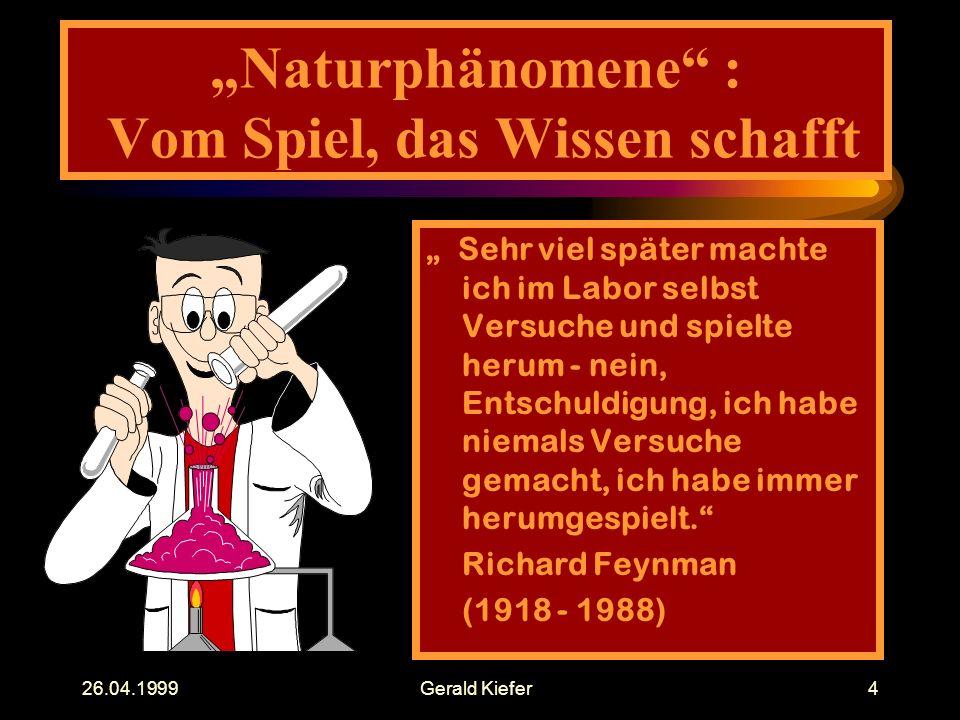 """26.04.1999Gerald Kiefer4 """"Naturphänomene : Vom Spiel, das Wissen schafft """" Sehr viel später machte ich im Labor selbst Versuche und spielte herum - nein, Entschuldigung, ich habe niemals Versuche gemacht, ich habe immer herumgespielt. Richard Feynman (1918 - 1988)"""