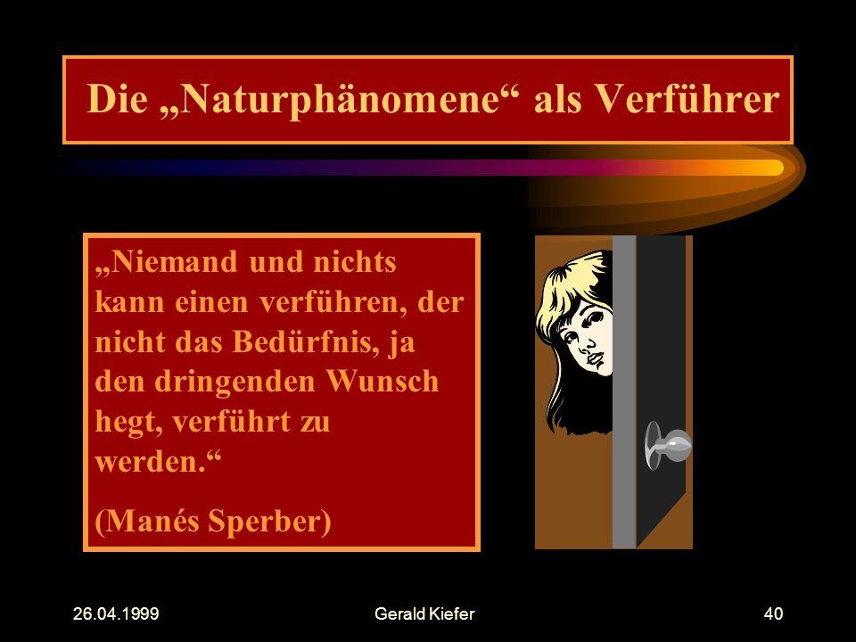 """26.04.1999Gerald Kiefer40 Die """"Naturphänomene als Verführer """"Niemand und nichts kann einen verführen, der nicht das Bedürfnis, ja den dringenden Wunsch hegt, verführt zu werden. (Manés Sperber)"""
