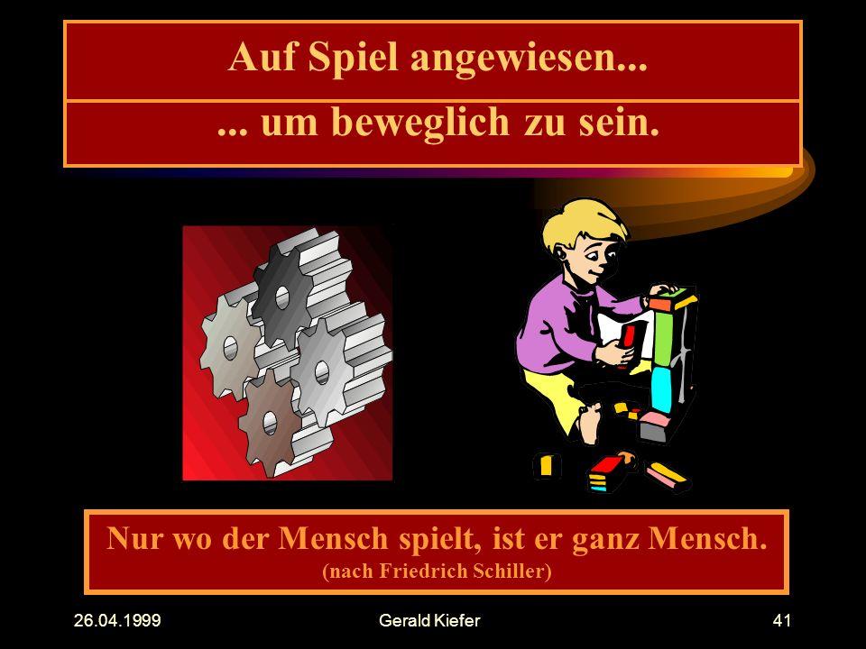 26.04.1999Gerald Kiefer41 Auf Spiel angewiesen... Nur wo der Mensch spielt, ist er ganz Mensch. (nach Friedrich Schiller)... um beweglich zu sein.