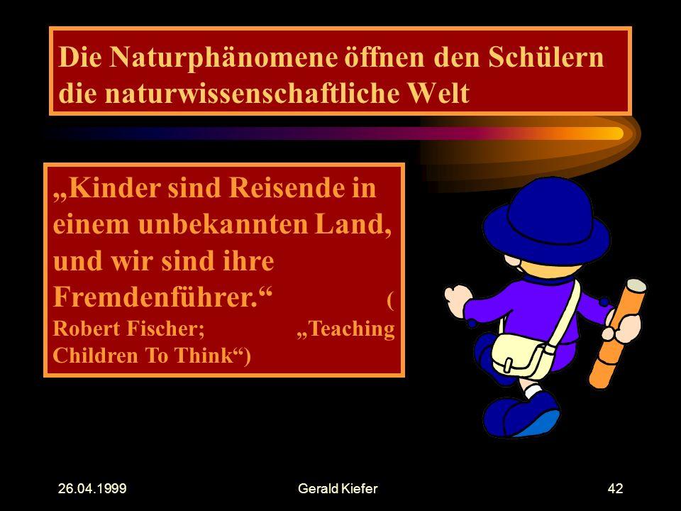 """26.04.1999Gerald Kiefer42 Die Naturphänomene öffnen den Schülern die naturwissenschaftliche Welt """"Kinder sind Reisende in einem unbekannten Land, und wir sind ihre Fremdenführer. ( Robert Fischer; """"Teaching Children To Think )"""