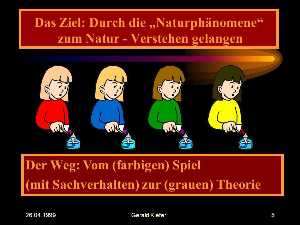 """26.04.1999Gerald Kiefer5 Das Ziel: Durch die """"Naturphänomene zum Natur - Verstehen gelangen Der Weg: Vom (farbigen) Spiel (mit Sachverhalten) zur (grauen) Theorie"""