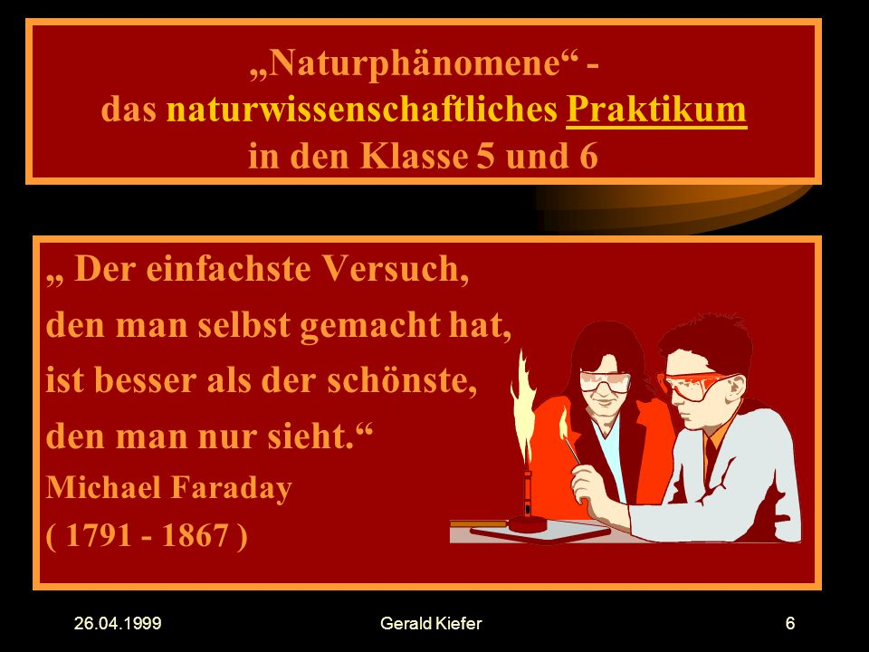 """26.04.1999Gerald Kiefer6 """"Naturphänomene - das naturwissenschaftliches Praktikum in den Klasse 5 und 6 """" Der einfachste Versuch, den man selbst gemacht hat, ist besser als der schönste, den man nur sieht. Michael Faraday ( 1791 - 1867 )"""