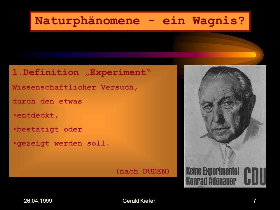 """26.04.1999Gerald Kiefer7 Naturphänomene - ein Wagnis? 1.Definition """"Experiment"""" Wissenschaftlicher Versuch, durch den etwas entdeckt, bestätigt oder g"""