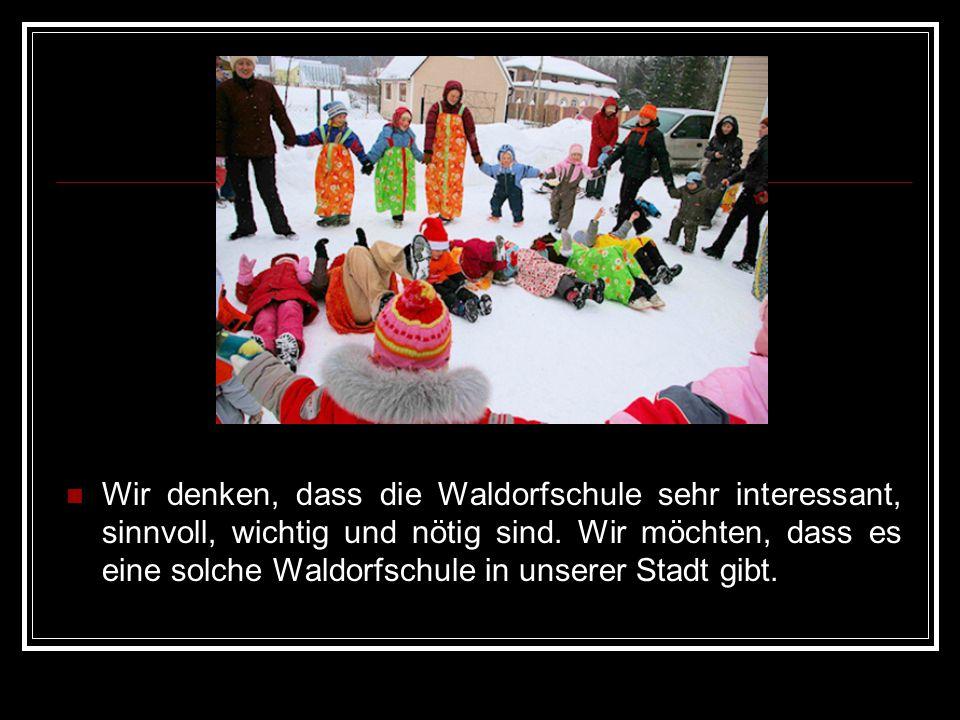 Wir denken, dass die Waldorfschule sehr interessant, sinnvoll, wichtig und nötig sind. Wir möchten, dass es eine solche Waldorfschule in unserer Stadt