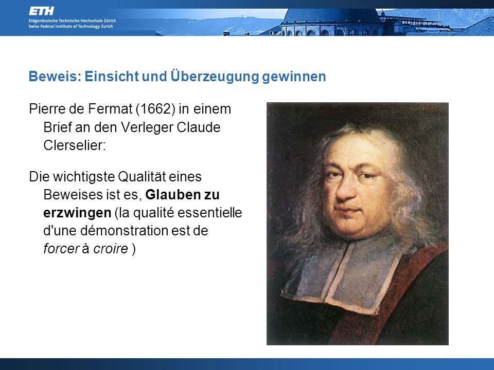 Beweis: Einsicht und Überzeugung gewinnen Pierre de Fermat (1662) in einem Brief an den Verleger Claude Clerselier: Die wichtigste Qualität eines Beweises ist es, Glauben zu erzwingen (la qualité essentielle d une démonstration est de forcer à croire )