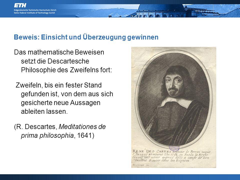 Beweis: Einsicht und Überzeugung gewinnen Das mathematische Beweisen setzt die Descartesche Philosophie des Zweifelns fort: Zweifeln, bis ein fester Stand gefunden ist, von dem aus sich gesicherte neue Aussagen ableiten lassen.