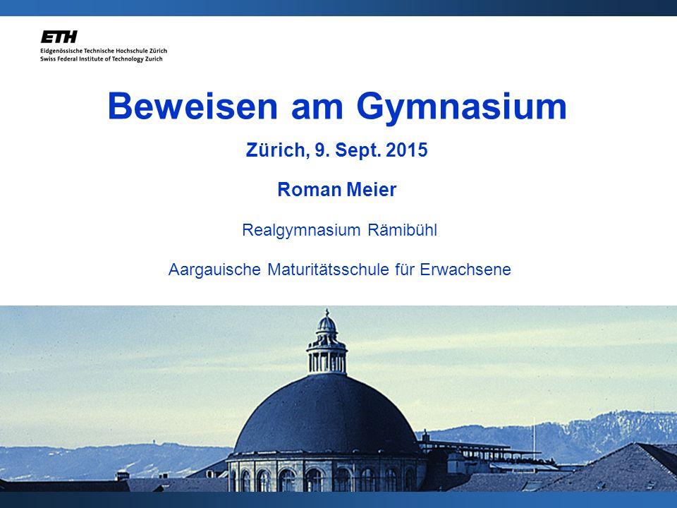 Beweisen am Gymnasium Zürich, 9. Sept. 2015 Roman Meier Realgymnasium Rämibühl Aargauische Maturitätsschule für Erwachsene