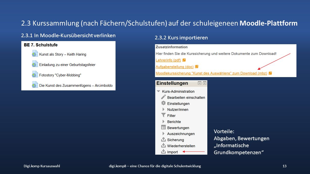 """Digi.komp Kursauswahldigi.komp8 – eine Chance für die digitale Schulentwicklung13 2.3 Kurssammlung (nach Fächern/Schulstufen) auf der schuleigeneen Moodle-Plattform 2.3.1 In Moodle-Kursübersicht verlinken 2.3.2 Kurs importieren Vorteile: Abgaben, Bewertungen """"Informatische Grundkompetenzen"""