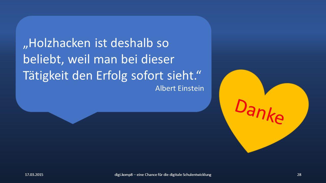 """17.03.2015digi.komp8 – eine Chance für die digitale Schulentwicklung28 """"Holzhacken ist deshalb so beliebt, weil man bei dieser Tätigkeit den Erfolg sofort sieht. Albert Einstein Danke"""