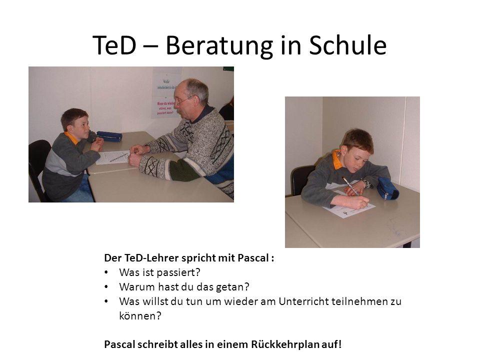TeD – Beratung in Schule Der TeD-Lehrer spricht mit Pascal : Was ist passiert? Warum hast du das getan? Was willst du tun um wieder am Unterricht teil