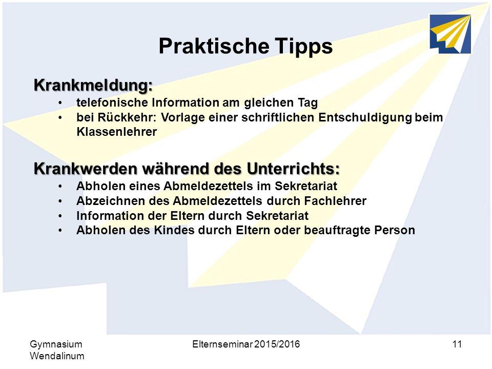 Praktische Tipps Gymnasium Wendalinum Elternseminar 2015/201611 Krankmeldung: telefonische Information am gleichen Tag bei Rückkehr: Vorlage einer sch