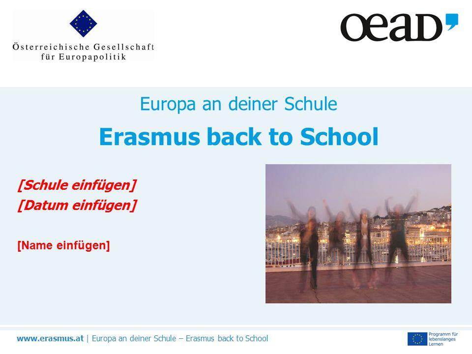 www.erasmus.at | Europa an deiner Schule – Erasmus back to School Europa an deiner Schule Erasmus back to School [Schule einfügen] [Datum einfügen] [Name einfügen]