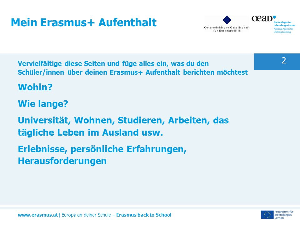www.erasmus.at | Europa an deiner Schule – Erasmus back to School 2 Mein Erasmus+ Aufenthalt Vervielfältige diese Seiten und füge alles ein, was du den Schüler/innen über deinen Erasmus+ Aufenthalt berichten möchtest Wohin.