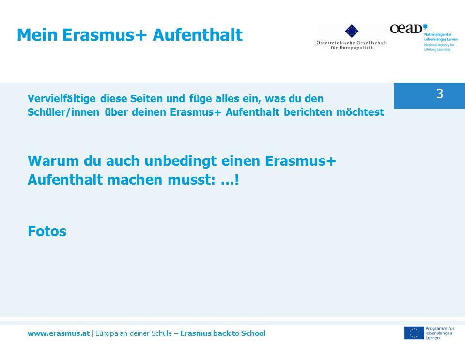www.erasmus.at | Europa an deiner Schule – Erasmus back to School 3 Mein Erasmus+ Aufenthalt Vervielfältige diese Seiten und füge alles ein, was du den Schüler/innen über deinen Erasmus+ Aufenthalt berichten möchtest Warum du auch unbedingt einen Erasmus+ Aufenthalt machen musst: ….