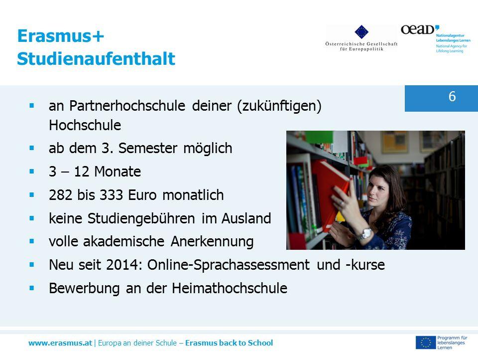 www.erasmus.at | Europa an deiner Schule – Erasmus back to School 6 Erasmus+ Studienaufenthalt  an Partnerhochschule deiner (zukünftigen) Hochschule  ab dem 3.