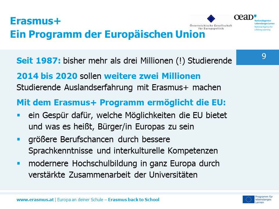 www.erasmus.at | Europa an deiner Schule – Erasmus back to School 9 Seit 1987: bisher mehr als drei Millionen (!) Studierende 2014 bis 2020 sollen weitere zwei Millionen Studierende Auslandserfahrung mit Erasmus+ machen Mit dem Erasmus+ Programm ermöglicht die EU:  ein Gespür dafür, welche Möglichkeiten die EU bietet und was es heißt, Bürger/in Europas zu sein  größere Berufschancen durch bessere Sprachkenntnisse und interkulturelle Kompetenzen  modernere Hochschulbildung in ganz Europa durch verstärkte Zusammenarbeit der Universitäten Erasmus+ Ein Programm der Europäischen Union