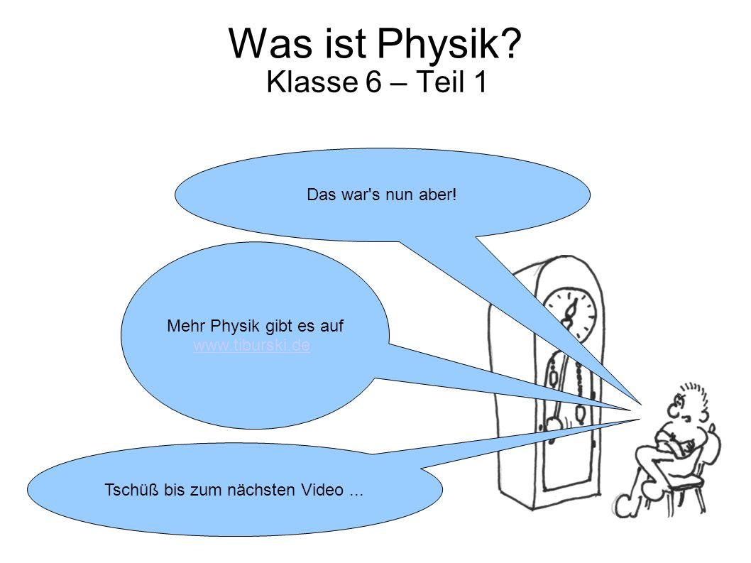 Was ist Physik? Klasse 6 – Teil 1 Mehr Physik gibt es auf www.tiburski.de Das war's nun aber! Tschüß bis zum nächsten Video...