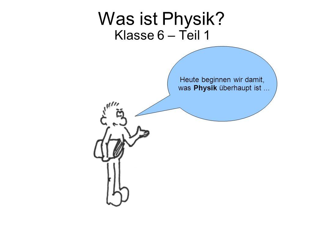 Was ist Physik? Klasse 6 – Teil 1 Heute beginnen wir damit, was Physik überhaupt ist...