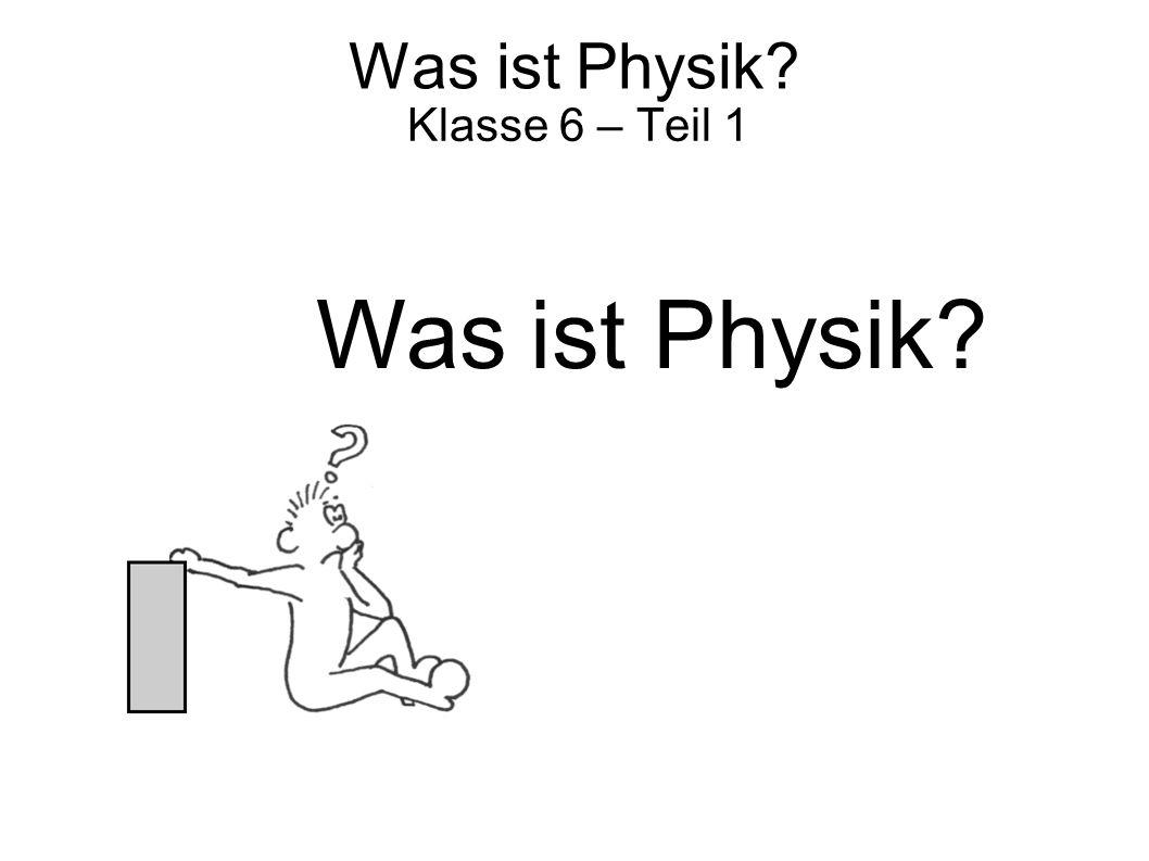 Was ist Physik? Klasse 6 – Teil 1 Was ist Physik?