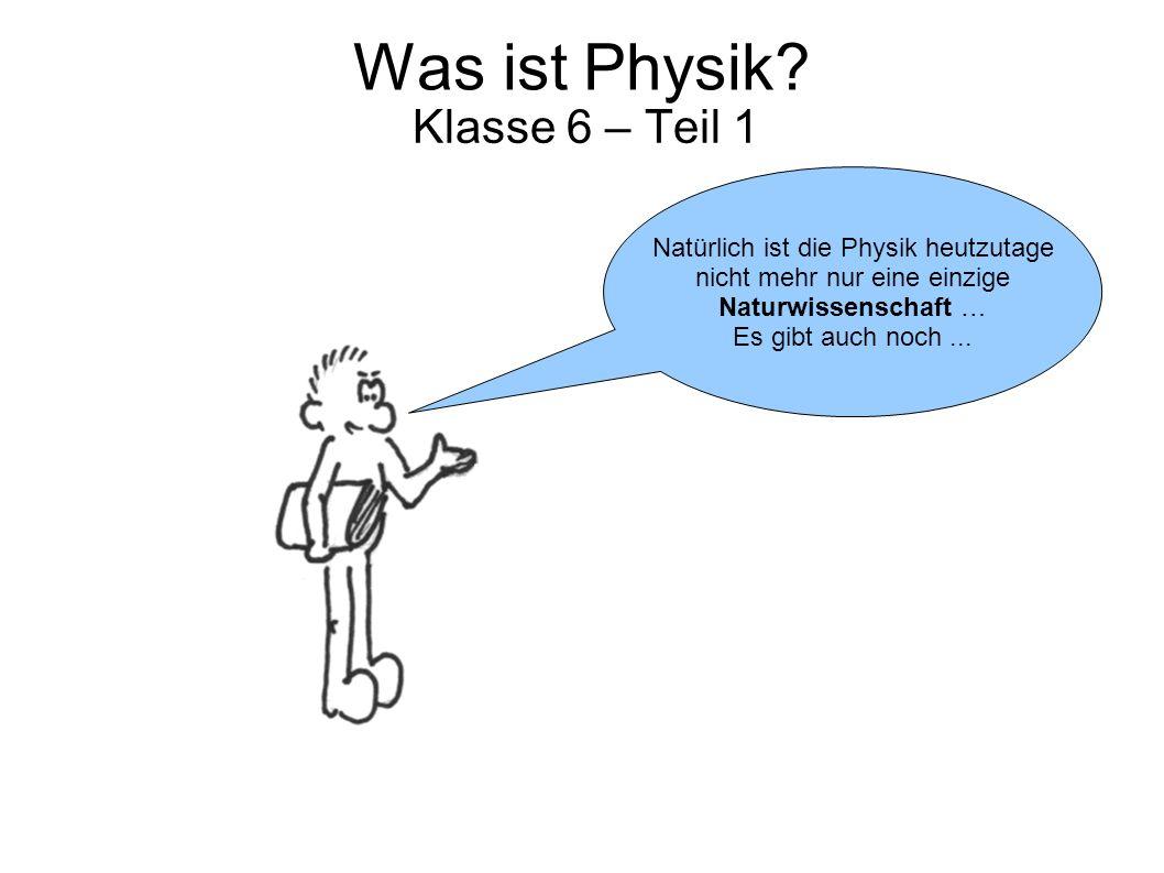 Was ist Physik? Klasse 6 – Teil 1 Natürlich ist die Physik heutzutage nicht mehr nur eine einzige Naturwissenschaft … Es gibt auch noch...
