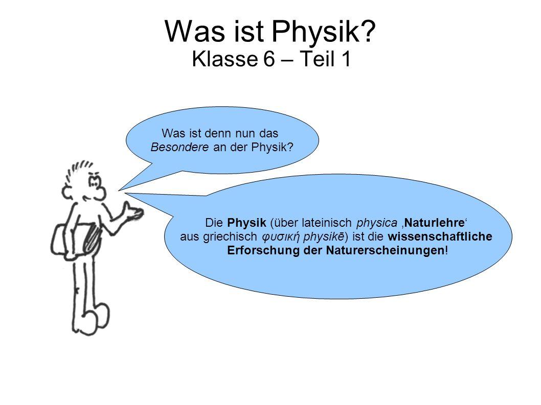 Was ist Physik? Klasse 6 – Teil 1 Die Physik (über lateinisch physica 'Naturlehre' aus griechisch φυσική physikē) ist die wissenschaftliche Erforschun