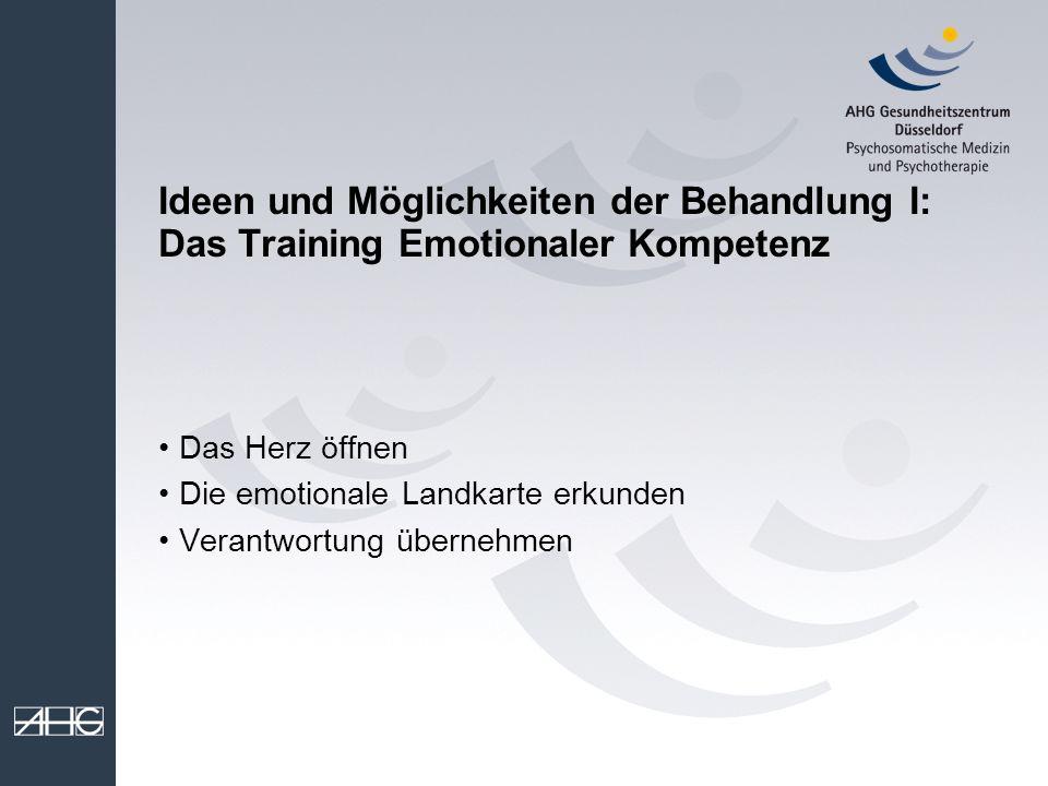 Ideen und Möglichkeiten der Behandlung I: Das Training Emotionaler Kompetenz Das Herz öffnen Die emotionale Landkarte erkunden Verantwortung übernehme