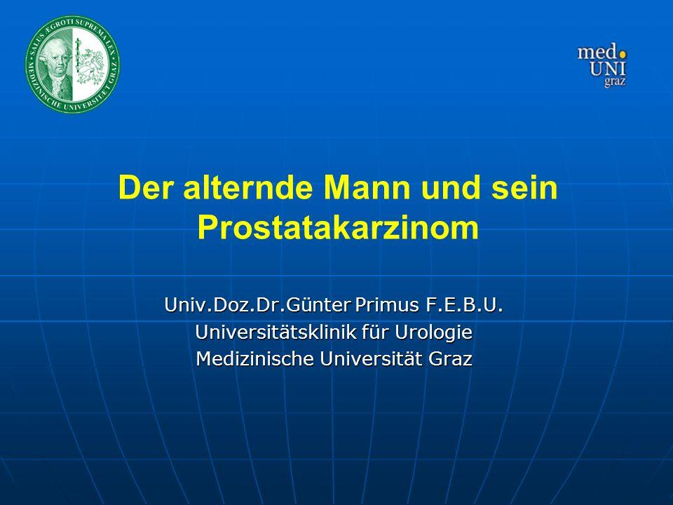 Univ.Doz.Dr.Günter Primus F.E.B.U. Universitätsklinik für Urologie Medizinische Universität Graz Der alternde Mann und sein Prostatakarzinom