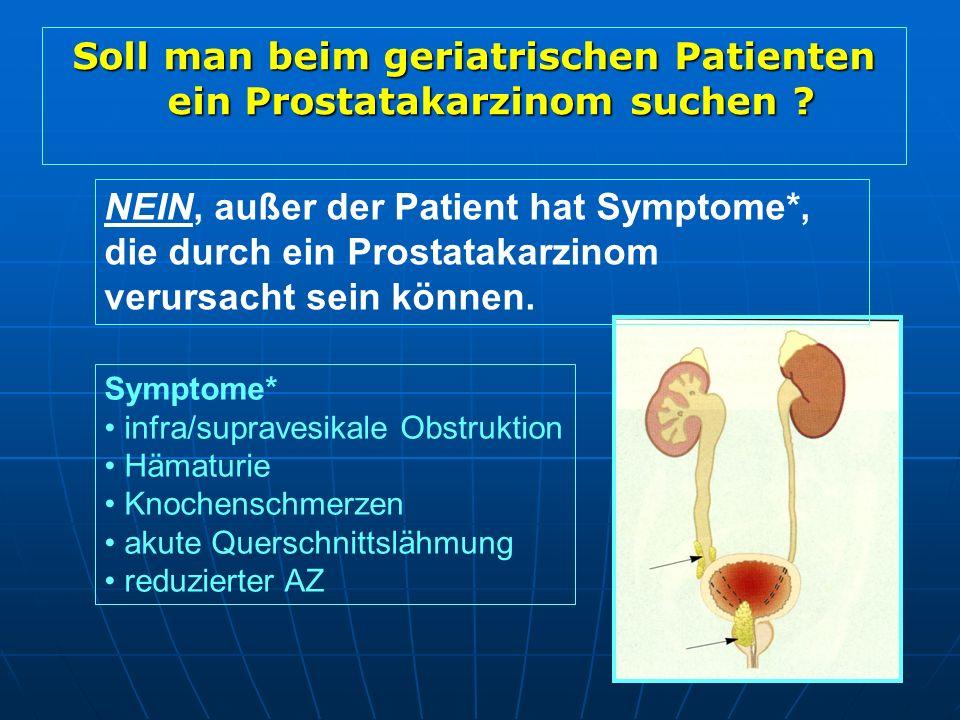 Soll man beim geriatrischen Patienten ein Prostatakarzinom suchen ? Symptome* infra/supravesikale Obstruktion Hämaturie Knochenschmerzen akute Quersch