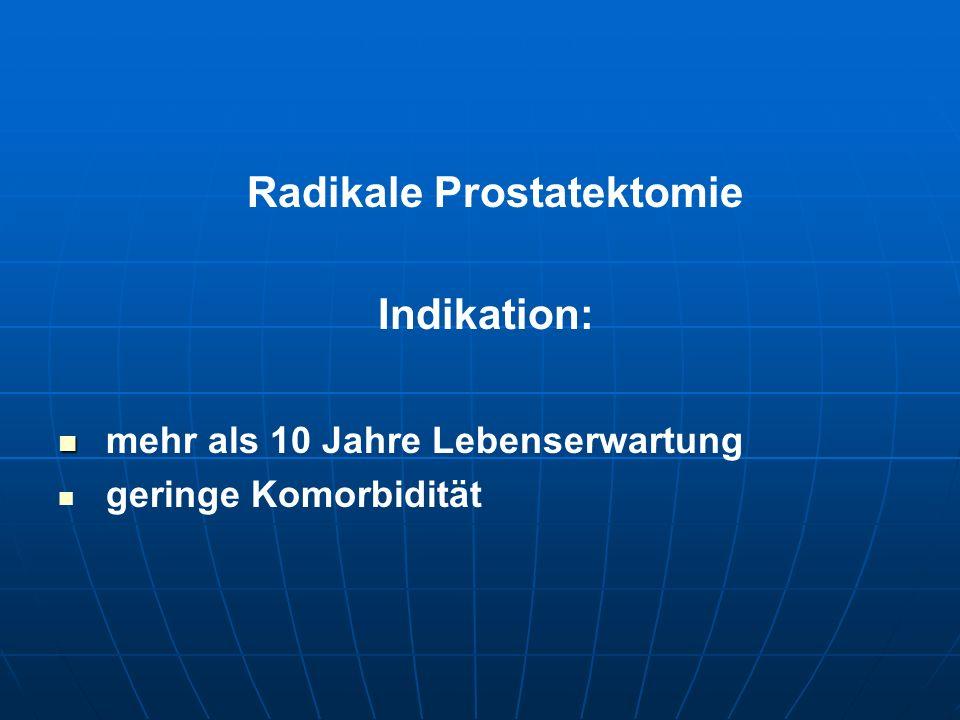 Radikale Prostatektomie Indikation: mehr als 10 Jahre Lebenserwartung geringe Komorbidität