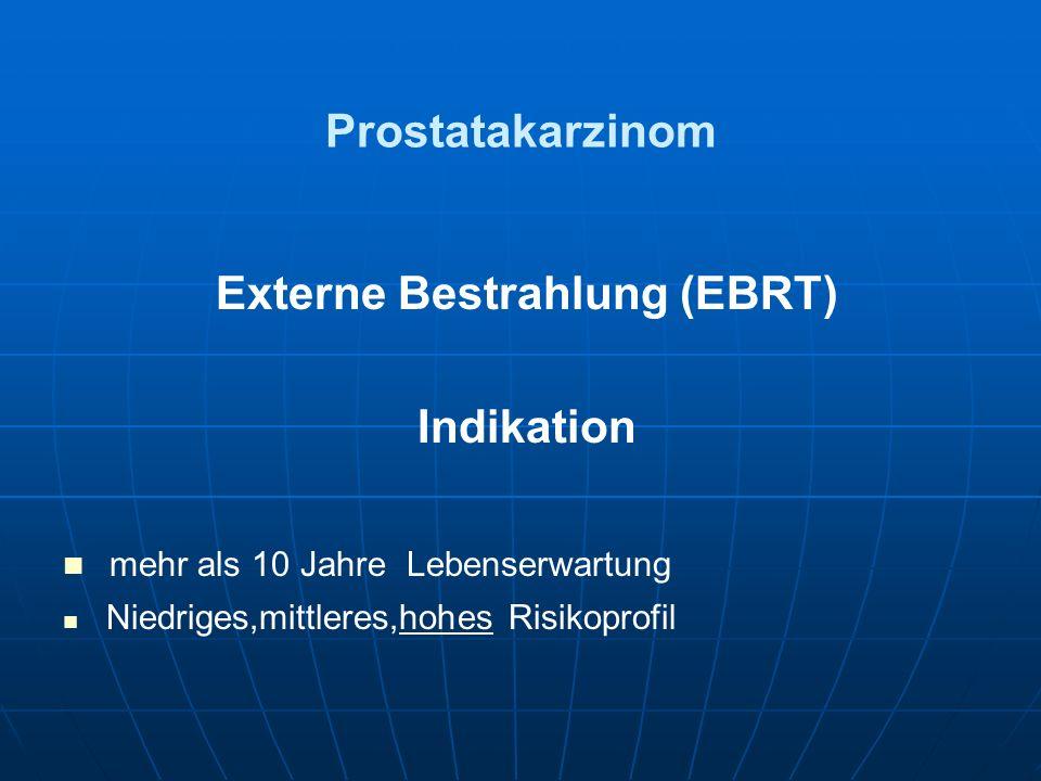 Prostatakarzinom Externe Bestrahlung (EBRT) Indikation mehr als 10 Jahre Lebenserwartung Niedriges,mittleres,hohes Risikoprofil