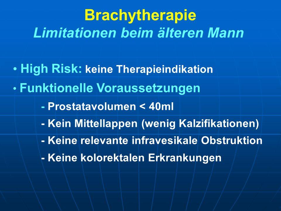 Brachytherapie Limitationen beim älteren Mann High Risk: keine Therapieindikation Funktionelle Voraussetzungen - Prostatavolumen < 40ml - Kein Mittell