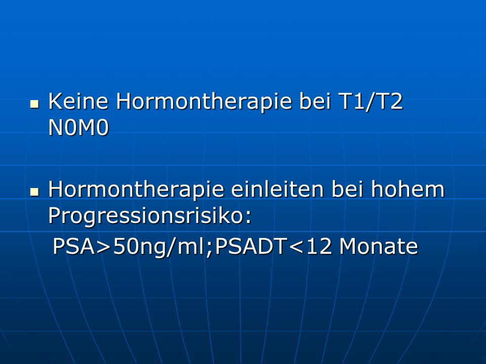 Keine Hormontherapie bei T1/T2 N0M0 Keine Hormontherapie bei T1/T2 N0M0 Hormontherapie einleiten bei hohem Progressionsrisiko: Hormontherapie einleite