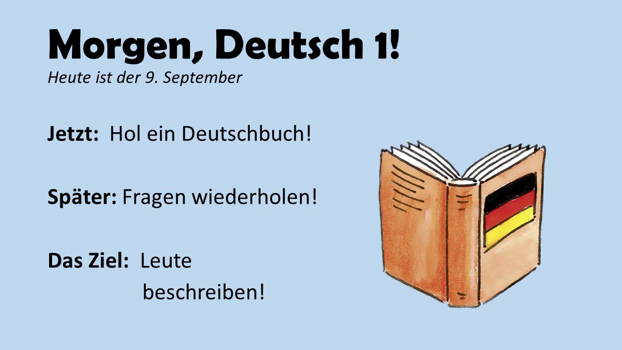 Morgen, Deutsch 1! Heute ist der 9. September Jetzt: Hol ein Deutschbuch! Später: Fragen wiederholen! Das Ziel: Leute beschreiben!