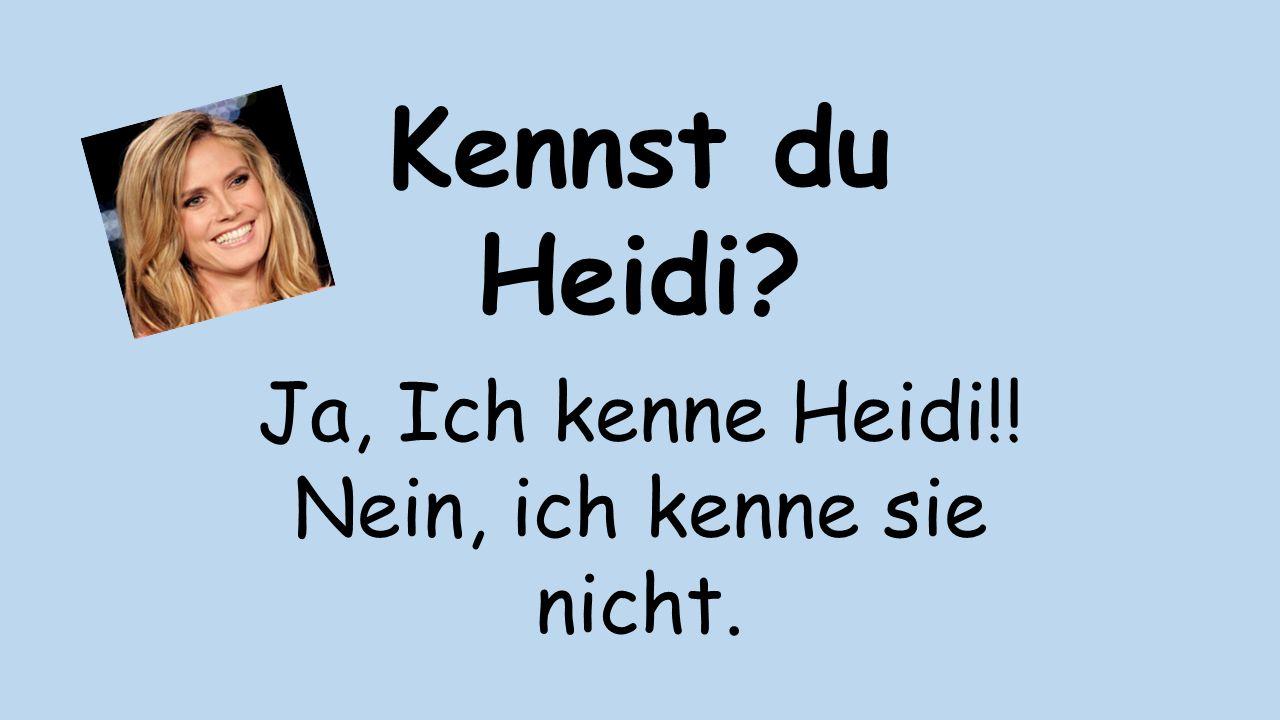 Kennst du Heidi? Ja, Ich kenne Heidi!! Nein, ich kenne sie nicht.