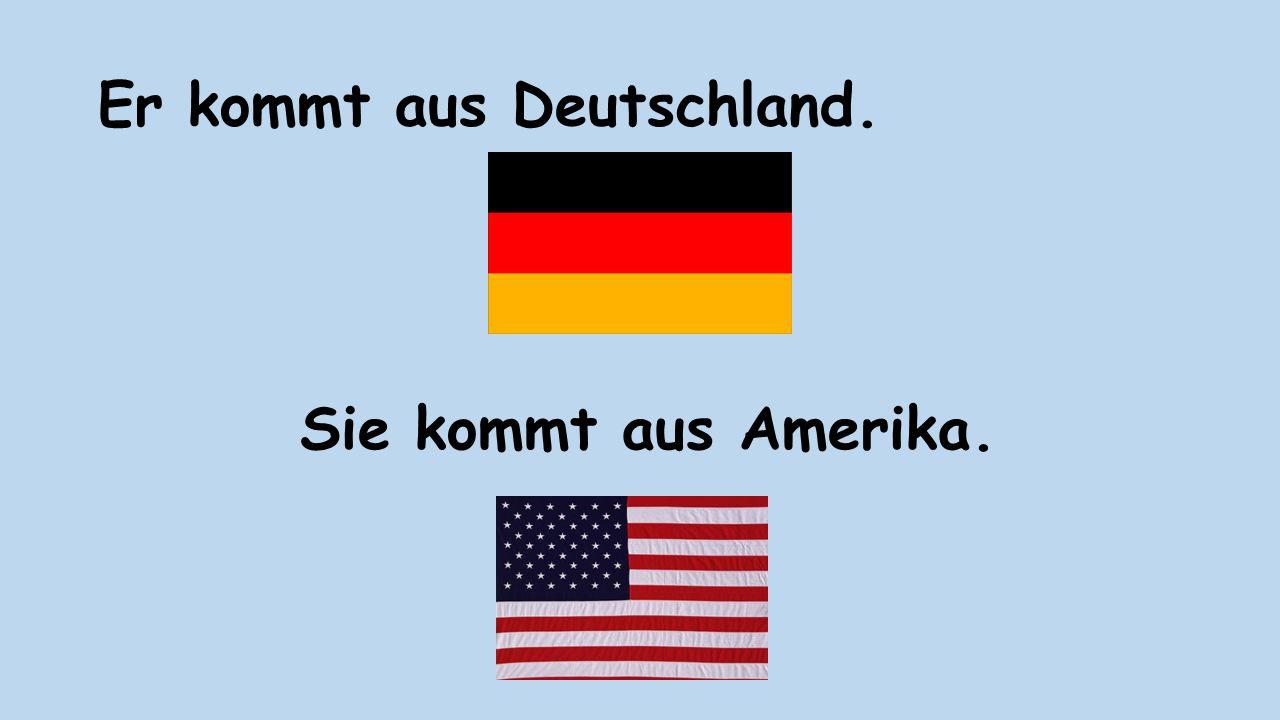 Er kommt aus Deutschland. Sie kommt aus Amerika.