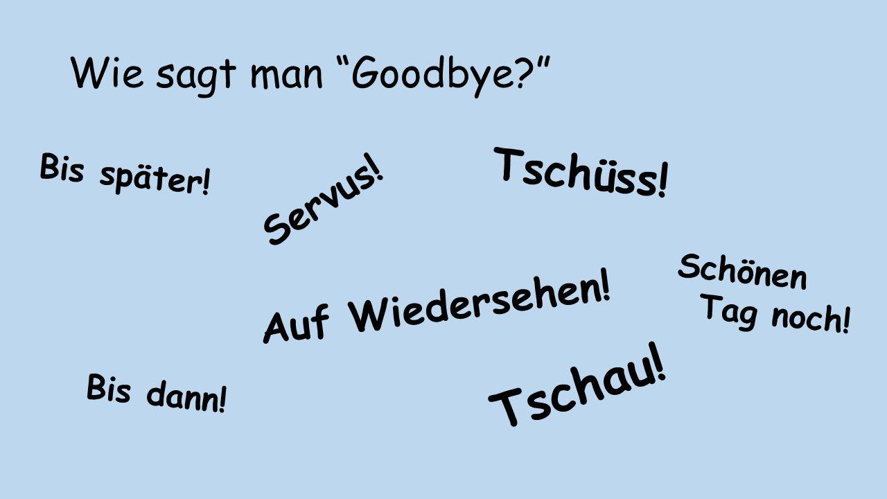 """Wie sagt man """"Goodbye?"""" Auf Wiedersehen! Tschau! Servus! Tschüss! Bis dann! Schönen Tag noch! Bis später!"""