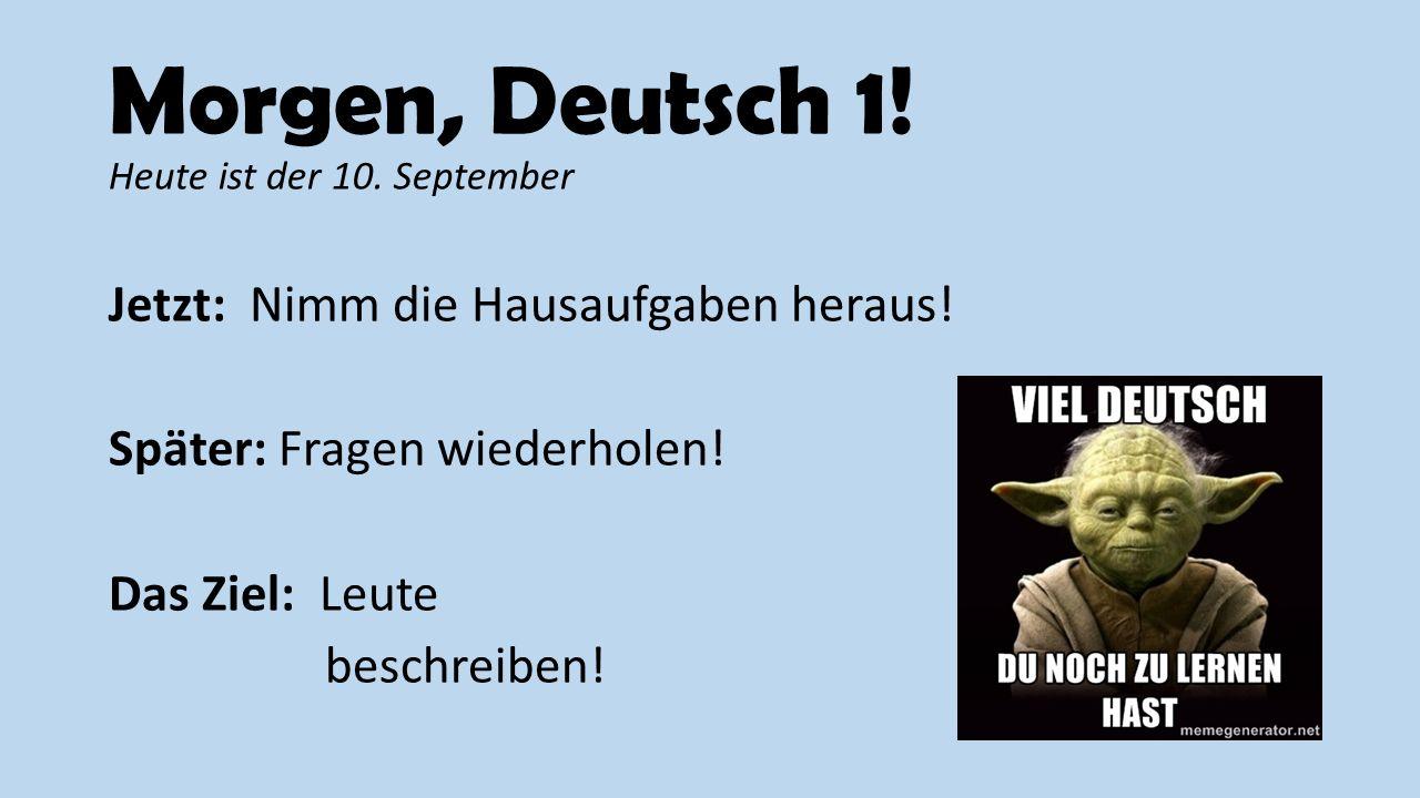 Morgen, Deutsch 1! Heute ist der 10. September Jetzt: Nimm die Hausaufgaben heraus! Später: Fragen wiederholen! Das Ziel: Leute beschreiben!