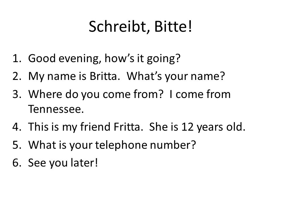 Schreibt, Bitte! 1.Good evening, how's it going? 2.My name is Britta. What's your name? 3.Where do you come from? I come from Tennessee. 4.This is my