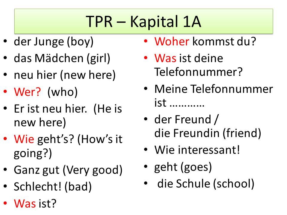 TPR – Kapital 1A der Junge (boy) das Mädchen (girl) neu hier (new here) Wer? (who) Er ist neu hier. (He is new here) Wie geht's? (How's it going?) Gan