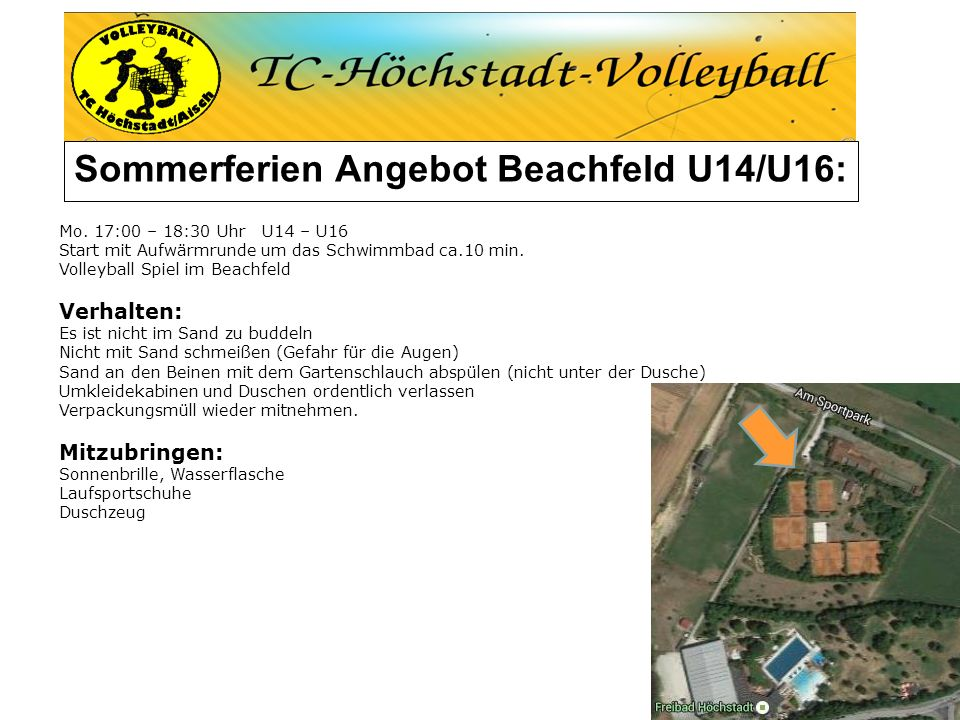 Sommerferien Angebot Beachfeld U14/U16: Mo. 17:00 – 18:30 Uhr U14 – U16 Start mit Aufwärmrunde um das Schwimmbad ca.10 min. Volleyball Spiel im Beachf
